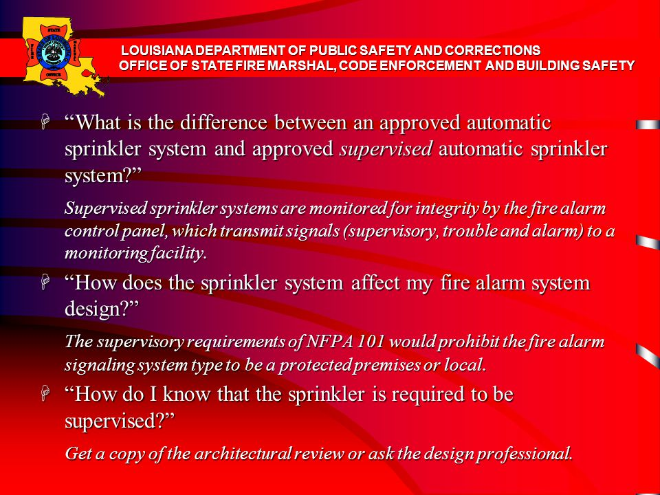 H What is the difference between an approved automatic sprinkler system and approved supervised automatic sprinkler system? Supervised sprinkler systems are monitored for integrity by the fire alarm control panel, which transmit signals (supervisory, trouble and alarm) to a monitoring facility.
