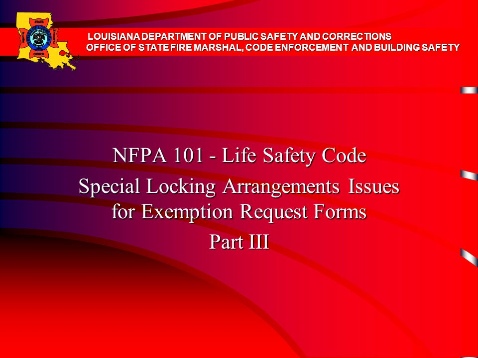 NFPA 101 - Life Safety Code Special Locking Arrangements Issues for Exemption Request Forms Part III LOUISIANA DEPARTMENT OF PUBLIC SAFETY AND CORRECTIONS OFFICE OF STATE FIRE MARSHAL, CODE ENFORCEMENT AND BUILDING SAFETY