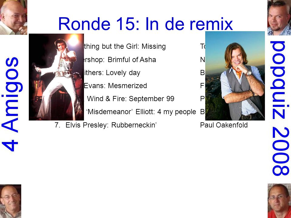 Ronde 15: In de remix 1.Everything but the Girl: MissingTodd Terry 2.Cornershop: Brimful of AshaNorman Cook 3.Bill Withers: Lovely dayBen Liebrand 4.Faith Evans: MesmerizedFreemasons 5.Earth, Wind & Fire: September 99Phats & Small 6.Missy 'Misdemeanor' Elliott: 4 my peopleBasement Jaxx 7.Elvis Presley: Rubberneckin' Paul Oakenfold