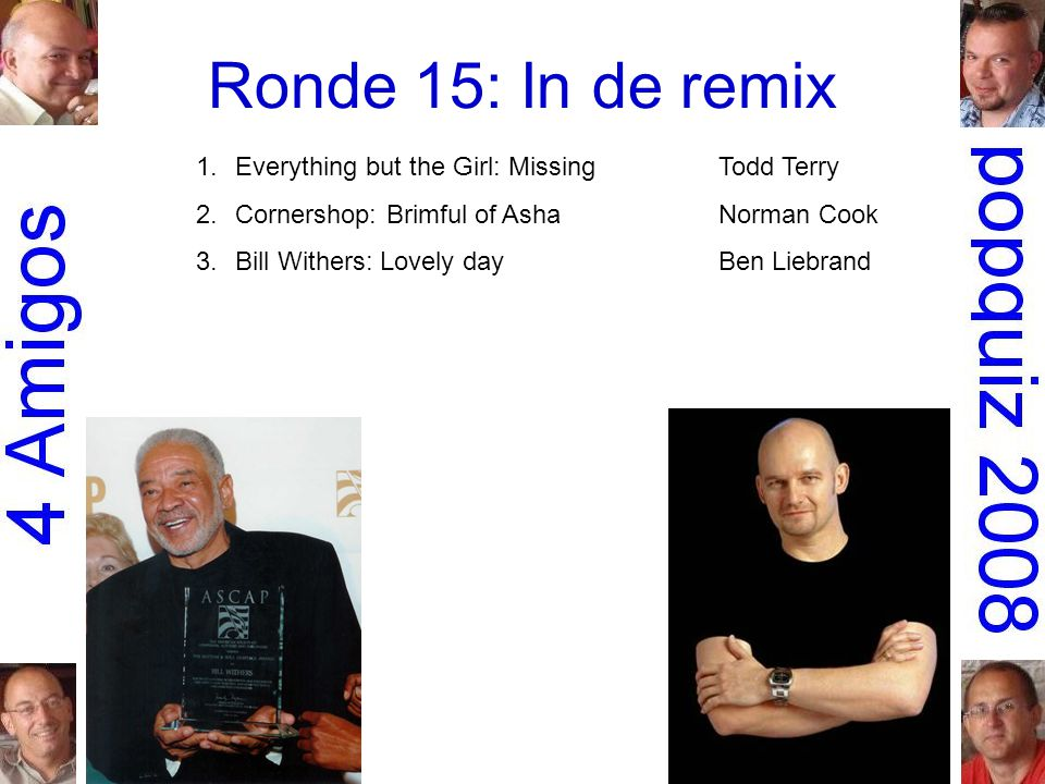 Ronde 15: In de remix 1.Everything but the Girl: MissingTodd Terry 2.Cornershop: Brimful of AshaNorman Cook 3.Bill Withers: Lovely dayBen Liebrand 4.Faith Evans: Mesmerized