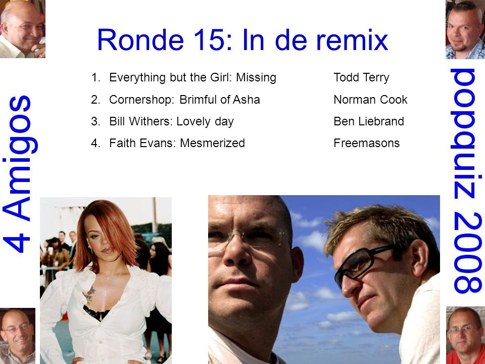 Ronde 15: In de remix 1.Everything but the Girl: MissingTodd Terry 2.Cornershop: Brimful of AshaNorman Cook 3.Bill Withers: Lovely dayBen Liebrand 4.Faith Evans: MesmerizedFreemasons 5.Earth, Wind & Fire: September 99