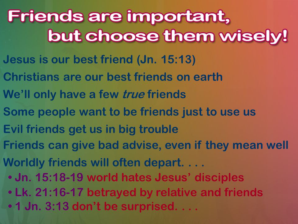 Jesus is our best friend (Jn. 15:13) Christians are our best friends on earth We'll only have a few true friends Some people want to be friends just t