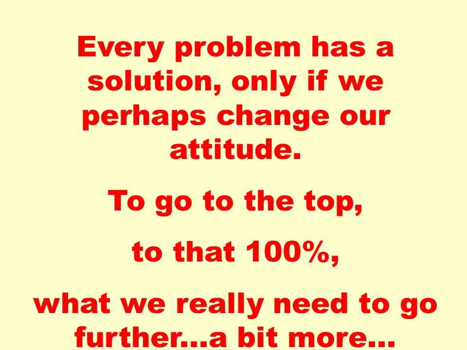 Every problem has a solution, only if we perhaps change our attitude. To go to the top, to that 100%, what we really need to go further...a bit more..