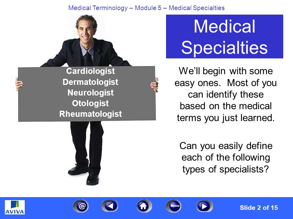 Menu Medical Terminology – Module 5 – Medical Specialties Make a Match Cardiologist Dermatologist Neurologist Otologist Rheumatologist A BC D AB C D A BC D A BC D LEGEND A.Skin Specialist B.Ear Specialist C.Heart Specialist D.Specialist in diseases of the nerves E.Specialist in diagnosis and treatment of diseases of the joints,muscles and bones.