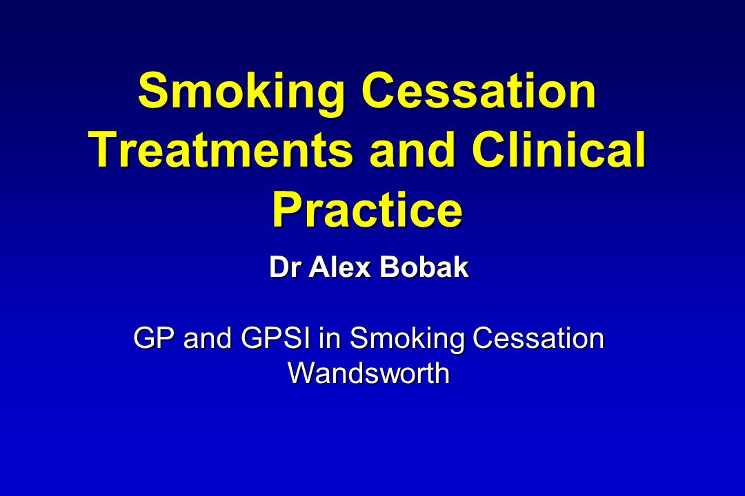 Smoking Cessation Treatments and Clinical Practice Dr Alex Bobak GP and GPSI in Smoking Cessation Wandsworth