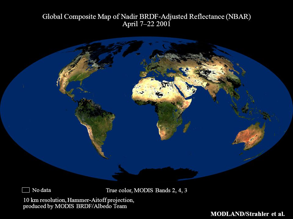Global Composite Map of Nadir BRDF-Adjusted Reflectance (NBAR) April 7–22 2001 10 km resolution, Hammer-Aitoff projection, produced by MODIS BRDF/Albedo Team no data MODLAND/Strahler et al.