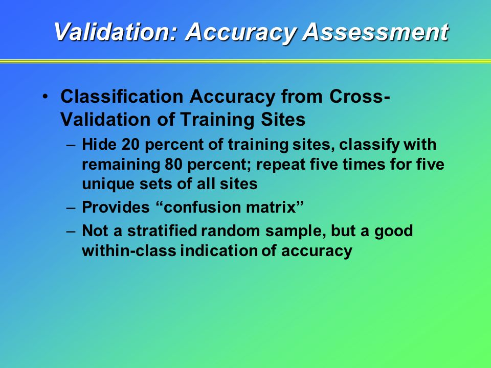 Validation: Accuracy Assessment Classification Accuracy from Cross- Validation of Training Sites –Hide 20 percent of training sites, classify with remaining 80 percent; repeat five times for five unique sets of all sites –Provides confusion matrix –Not a stratified random sample, but a good within-class indication of accuracy