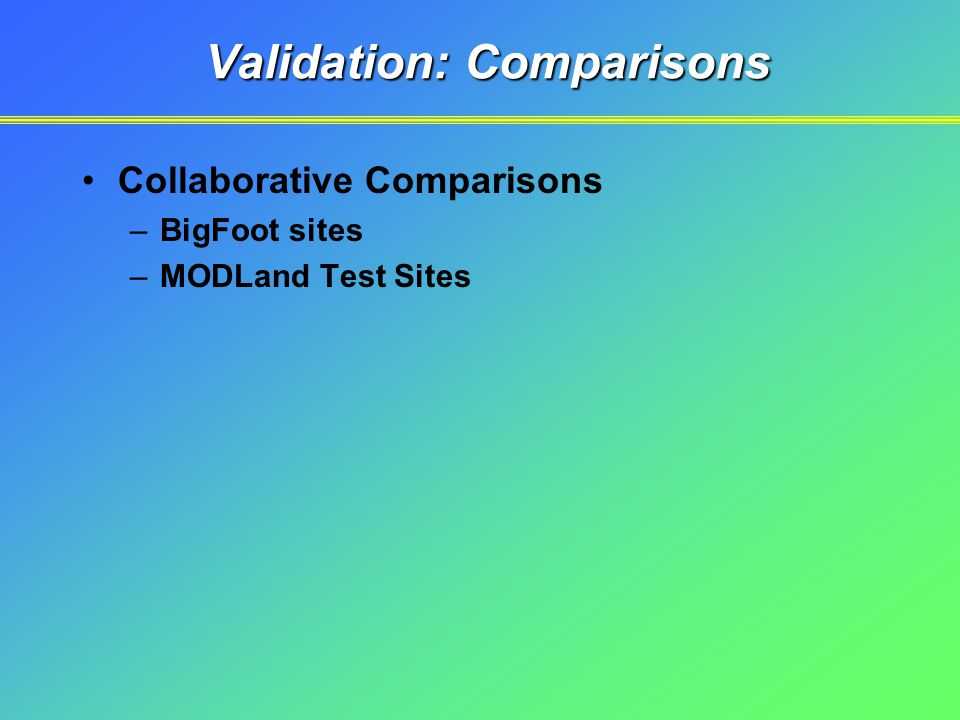 Validation: Comparisons Collaborative Comparisons –BigFoot sites –MODLand Test Sites