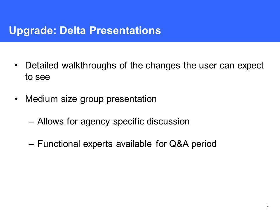 9 Upgrade: Delta Presentations Detailed walkthroughs of the changes the user can expect to see Medium size group presentation –Allows for agency specific discussion –Functional experts available for Q&A period