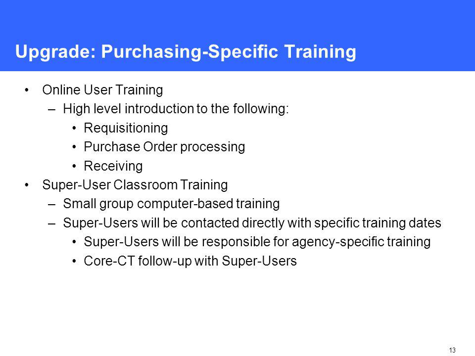 13 Upgrade: Purchasing-Specific Training Online User Training –High level introduction to the following: Requisitioning Purchase Order processing Receiving Super-User Classroom Training –Small group computer-based training –Super-Users will be contacted directly with specific training dates Super-Users will be responsible for agency-specific training Core-CT follow-up with Super-Users