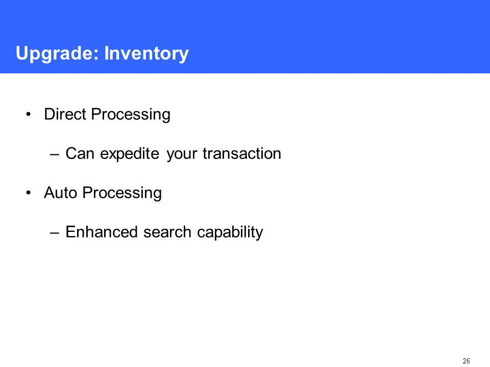 26 Upgrade: Inventory Direct Processing –Can expedite your transaction Auto Processing –Enhanced search capability
