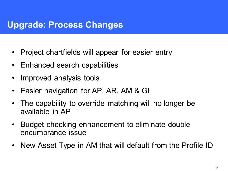 31 Upgrade: Process Changes Project chartfields will appear for easier entry Enhanced search capabilities Improved analysis tools Easier navigation for AP, AR, AM & GL The capability to override matching will no longer be available in AP Budget checking enhancement to eliminate double encumbrance issue New Asset Type in AM that will default from the Profile ID