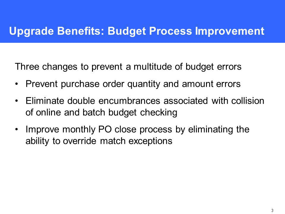 3 Upgrade Benefits: Budget Process Improvement Three changes to prevent a multitude of budget errors Prevent purchase order quantity and amount errors Eliminate double encumbrances associated with collision of online and batch budget checking Improve monthly PO close process by eliminating the ability to override match exceptions