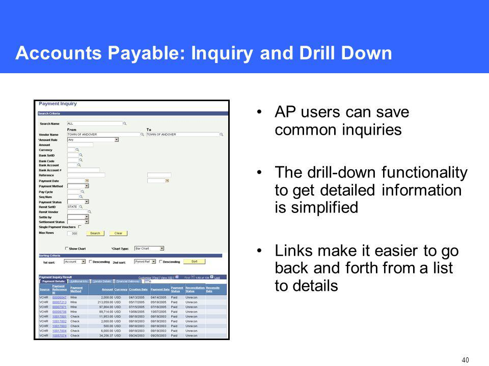 40 Accounts Payable: Inquiry and Drill Down AP users can save common inquiries The drill-down functionality to get detailed information is simplified Links make it easier to go back and forth from a list to details