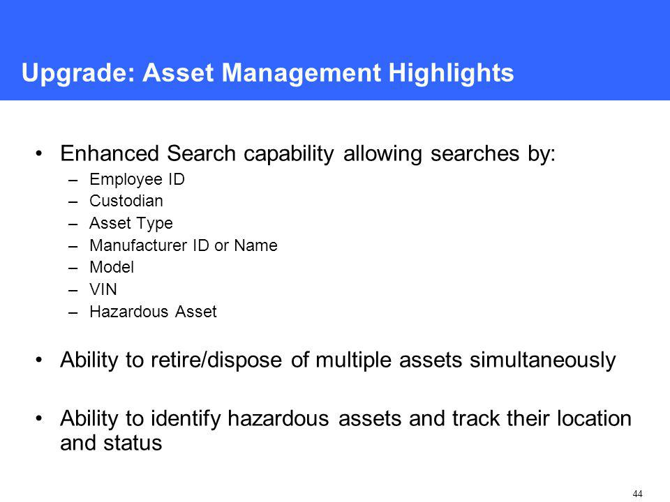 44 Upgrade: Asset Management Highlights Enhanced Search capability allowing searches by: –Employee ID –Custodian –Asset Type –Manufacturer ID or Name –Model –VIN –Hazardous Asset Ability to retire/dispose of multiple assets simultaneously Ability to identify hazardous assets and track their location and status