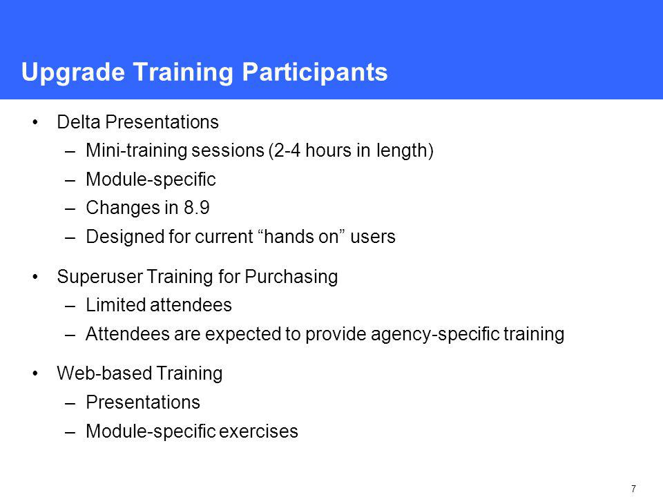 7 Upgrade Training Participants Delta Presentations –Mini-training sessions (2-4 hours in length) –Module-specific –Changes in 8.9 –Designed for current hands on users Superuser Training for Purchasing –Limited attendees –Attendees are expected to provide agency-specific training Web-based Training –Presentations –Module-specific exercises