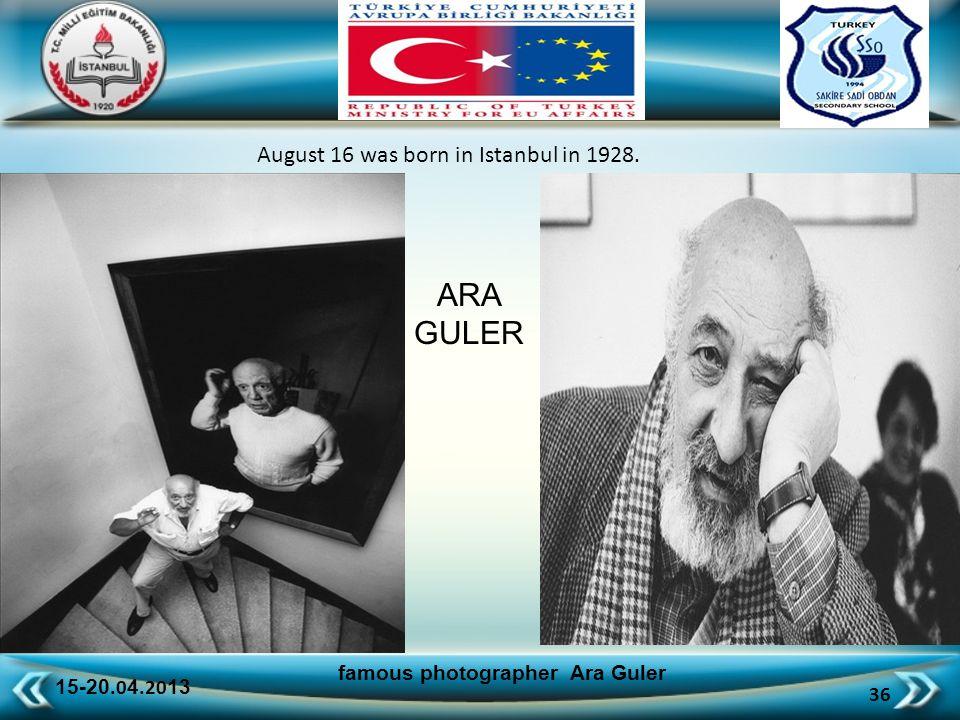 15-20.0 4.20 13 36 famous photographer Ara Guler August 16 was born in Istanbul in 1928. ARA GULER