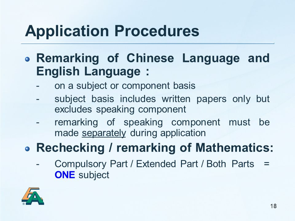 18 Application Procedures Remarking of Chinese Language and English Language : - on a subject or component basis - subject basis includes written papers only but excludes speaking component - remarking of speaking component must be made separately during application Rechecking / remarking of Mathematics: - Compulsory Part / Extended Part / Both Parts = ONE subject