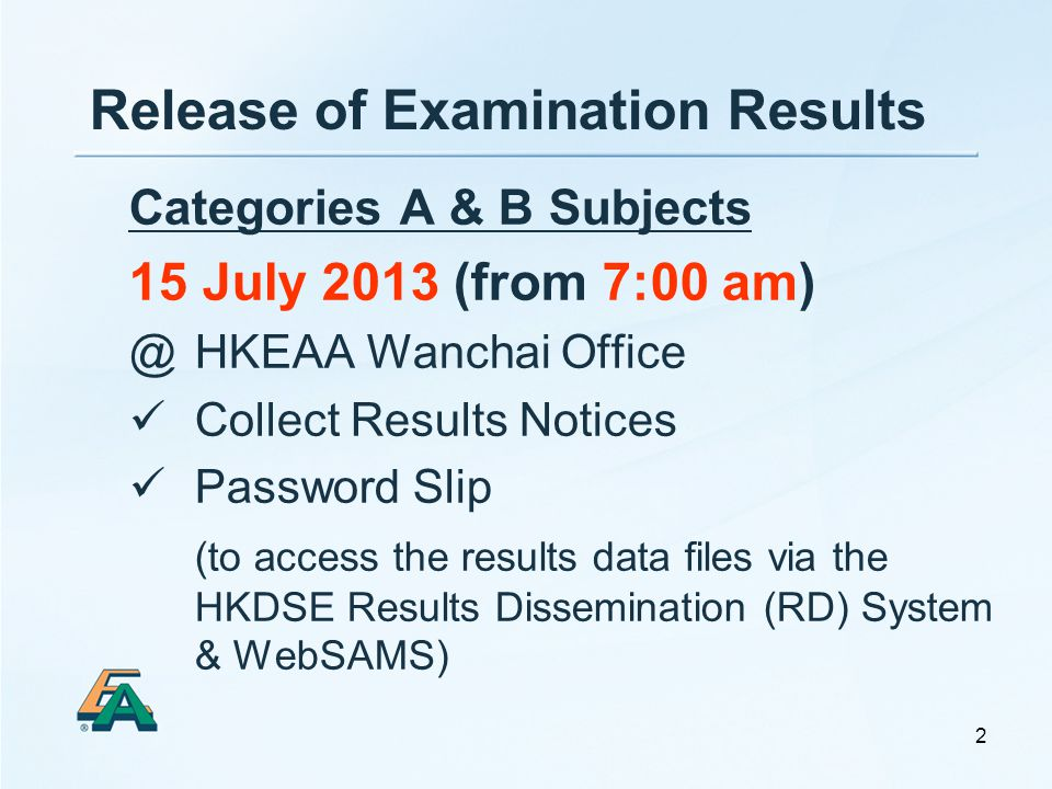 2 Release of Examination Results Categories A & B Subjects 15 July 2013 (from 7:00 am) @ HKEAA Wanchai Office Collect Results Notices Password Slip (to access the results data files via the HKDSE Results Dissemination (RD) System & WebSAMS)