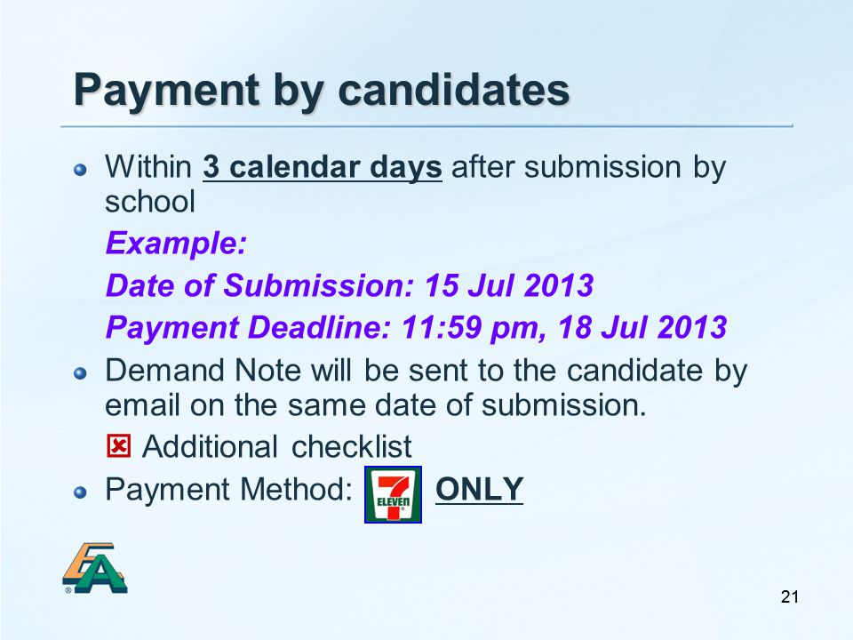 21 Payment by candidates Within 3 calendar days after submission by school Example: Date of Submission: 15 Jul 2013 Payment Deadline: 11:59 pm, 18 Jul 2013 Demand Note will be sent to the candidate by email on the same date of submission.