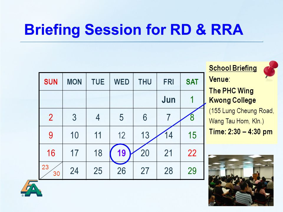 33 Briefing Session for RD & RRA SUNMONTUEWEDTHUFRISAT Jun 1 2345678 91011 12 131415 161718 19 202122 242526272829 30 23 School Briefing Venue : The PHC Wing Kwong College (155 Lung Cheung Road, Wang Tau Hom, Kln.) Time: 2:30 – 4:30 pm