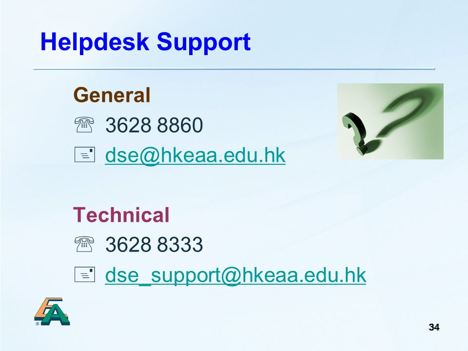 34 General  3628 8860  dse@hkeaa.edu.hk dse@hkeaa.edu.hk Technical  3628 8333  dse_support@hkeaa.edu.hk dse_support@hkeaa.edu.hk Helpdesk Support