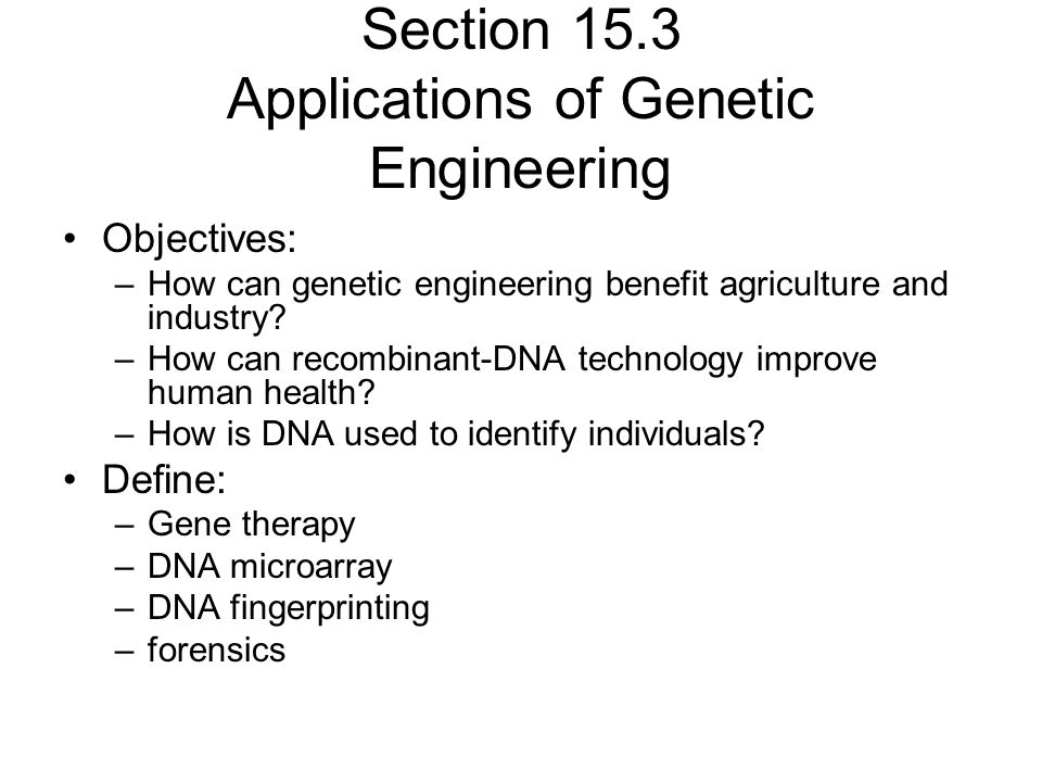 Section 15.3 Applications of Genetic Engineering Objectives: –How can genetic engineering benefit agriculture and industry? –How can recombinant-DNA t