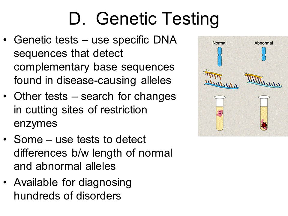 D. Genetic Testing Genetic tests – use specific DNA sequences that detect complementary base sequences found in disease-causing alleles Other tests –