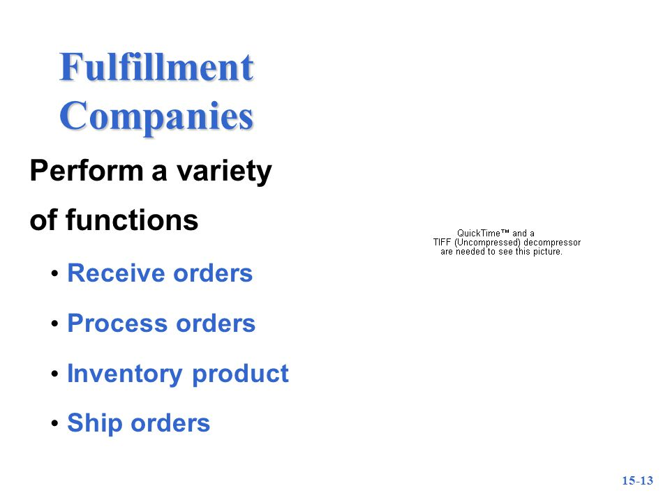 15-13 Fulfillment Companies Perform a variety of functions Receive orders Process orders Inventory product Ship orders