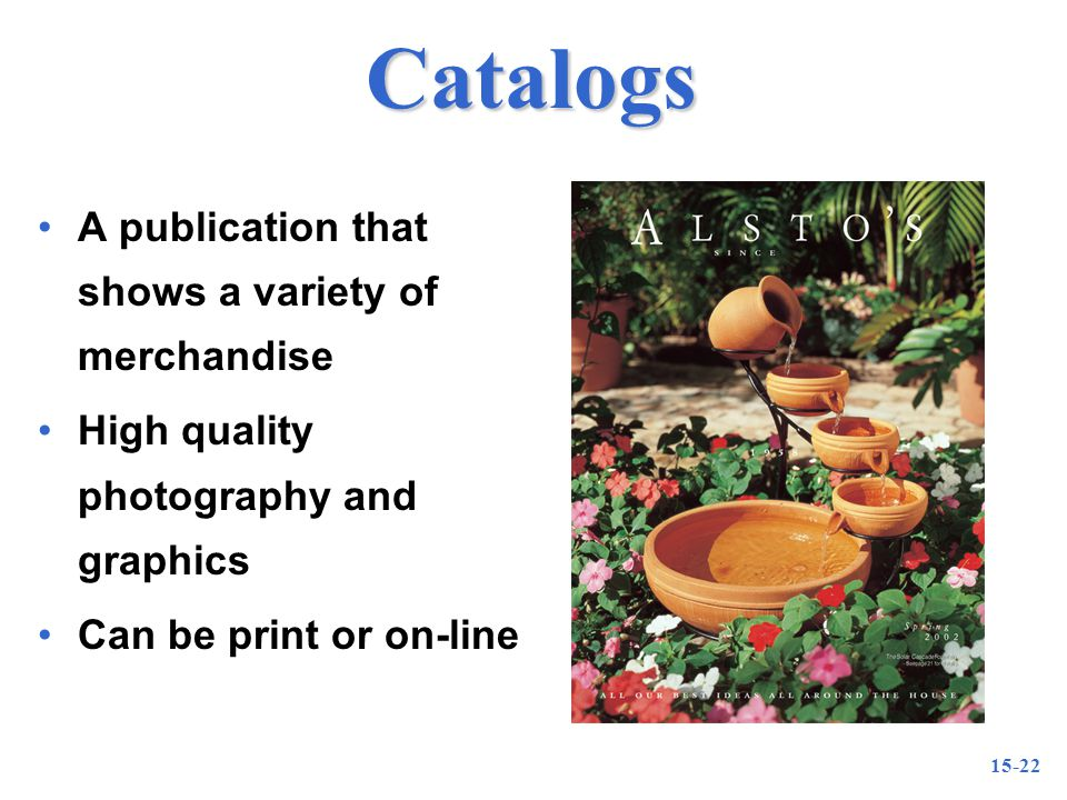15-22 Catalogs A publication that shows a variety of merchandise High quality photography and graphics Can be print or on-line