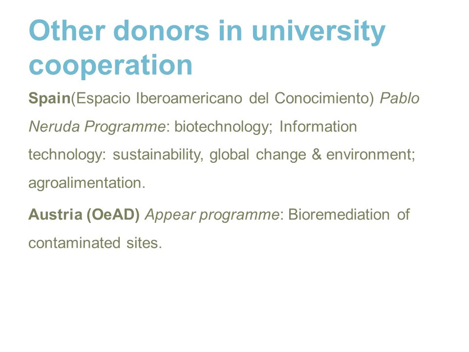 Other donors in university cooperation Spain(Espacio Iberoamericano del Conocimiento) Pablo Neruda Programme: biotechnology; Information technology: sustainability, global change & environment; agroalimentation.