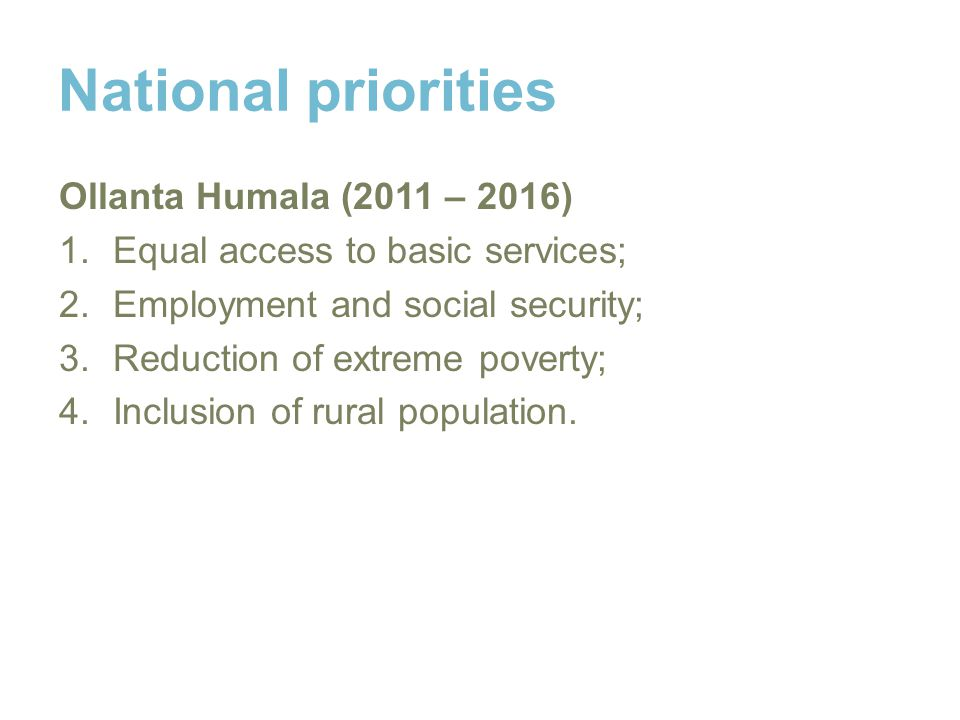 National priorities Ollanta Humala (2011 – 2016) 1.Equal access to basic services; 2.Employment and social security; 3.Reduction of extreme poverty; 4.Inclusion of rural population.