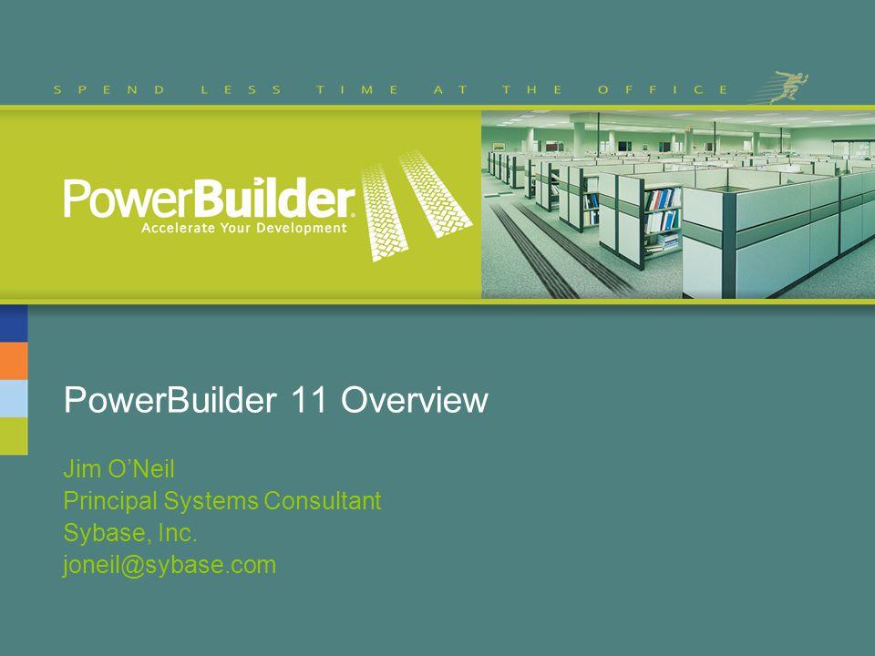 PowerBuilder 11 Overview Jim O'Neil Principal Systems Consultant Sybase, Inc. joneil@sybase.com
