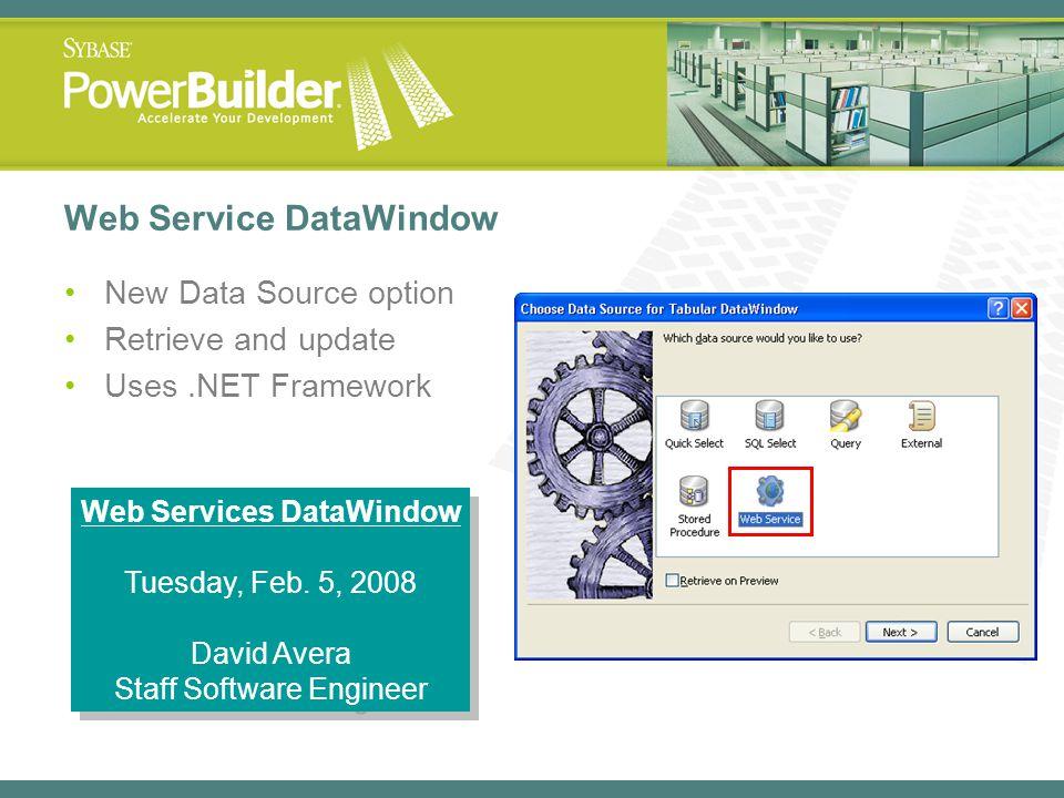 Web Service DataWindow New Data Source option Retrieve and update Uses.NET Framework Web Services DataWindow Tuesday, Feb. 5, 2008 David Avera Staff S