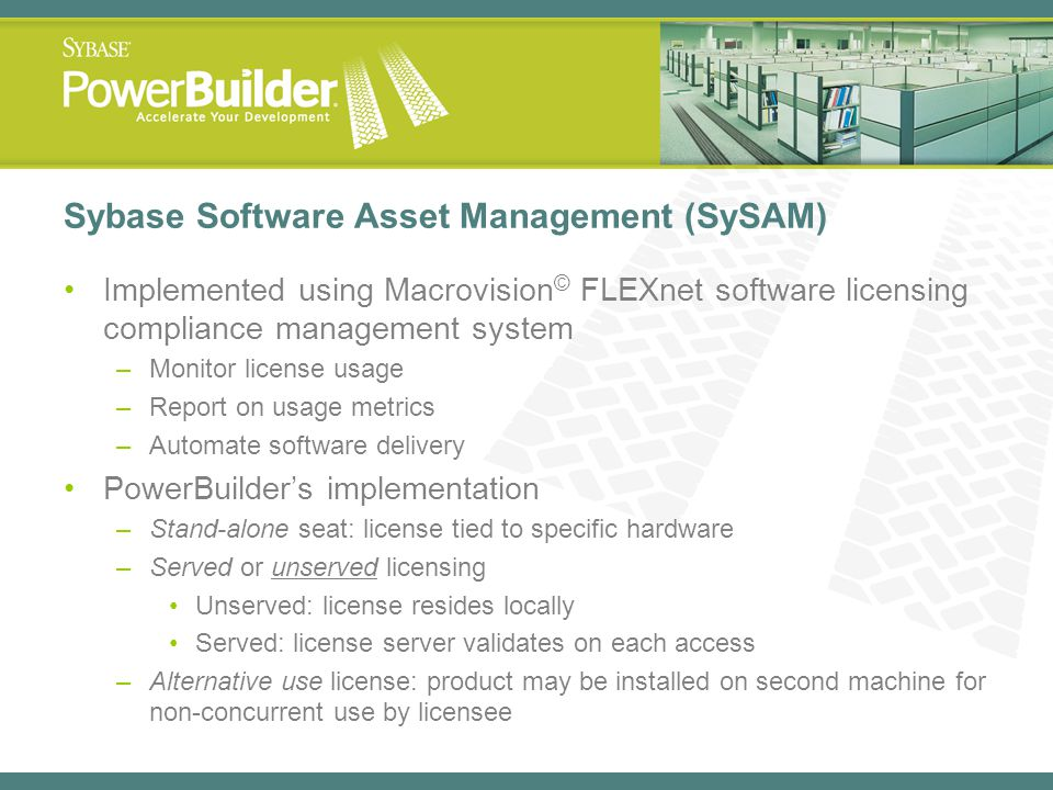 Sybase Software Asset Management (SySAM) Implemented using Macrovision © FLEXnet software licensing compliance management system –Monitor license usag