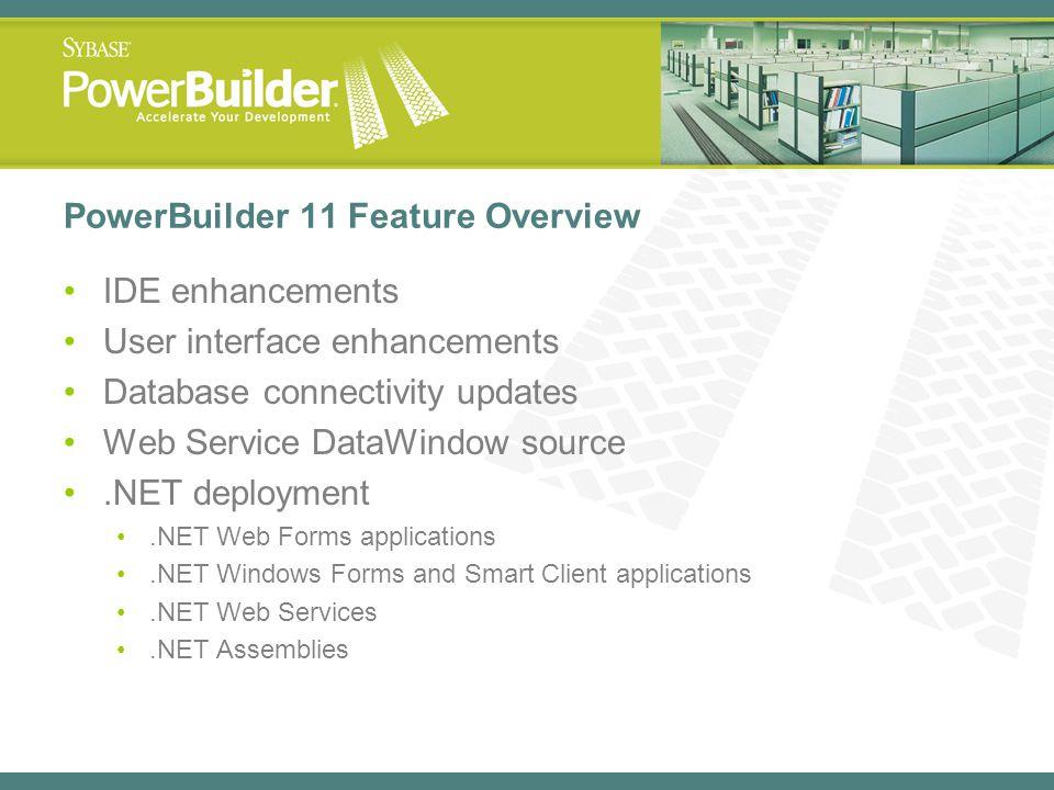 PowerBuilder 11 Feature Overview IDE enhancements User interface enhancements Database connectivity updates Web Service DataWindow source.NET deployme