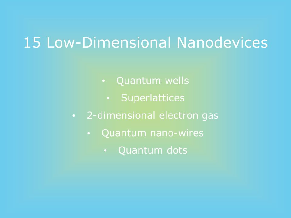 15 Low-Dimensional Nanodevices Quantum wells Superlattices 2-dimensional electron gas Quantum nano-wires Quantum dots