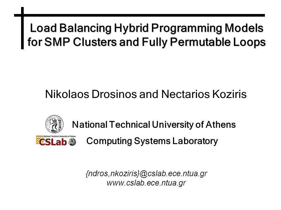 Load Balancing Hybrid Programming Models for SMP Clusters and Fully Permutable Loops Nikolaos Drosinos and Nectarios Koziris National Technical University of Athens Computing Systems Laboratory {ndros,nkoziris}@cslab.ece.ntua.gr www.cslab.ece.ntua.gr