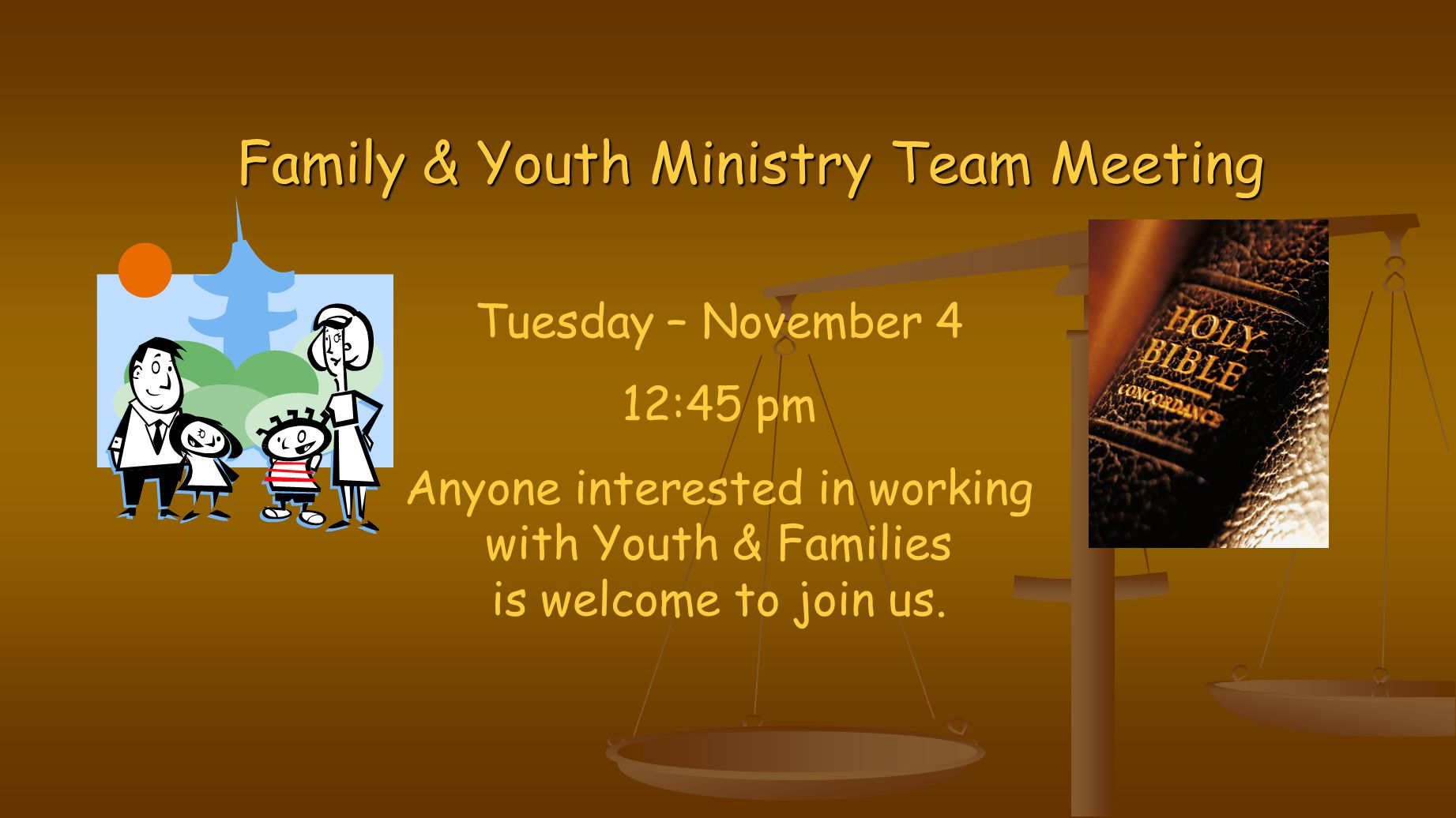 Family & Youth Ministry Team Meeting Tuesday – November 4 12:45 pm Anyone interested in working with Youth & Families is welcome to join us.