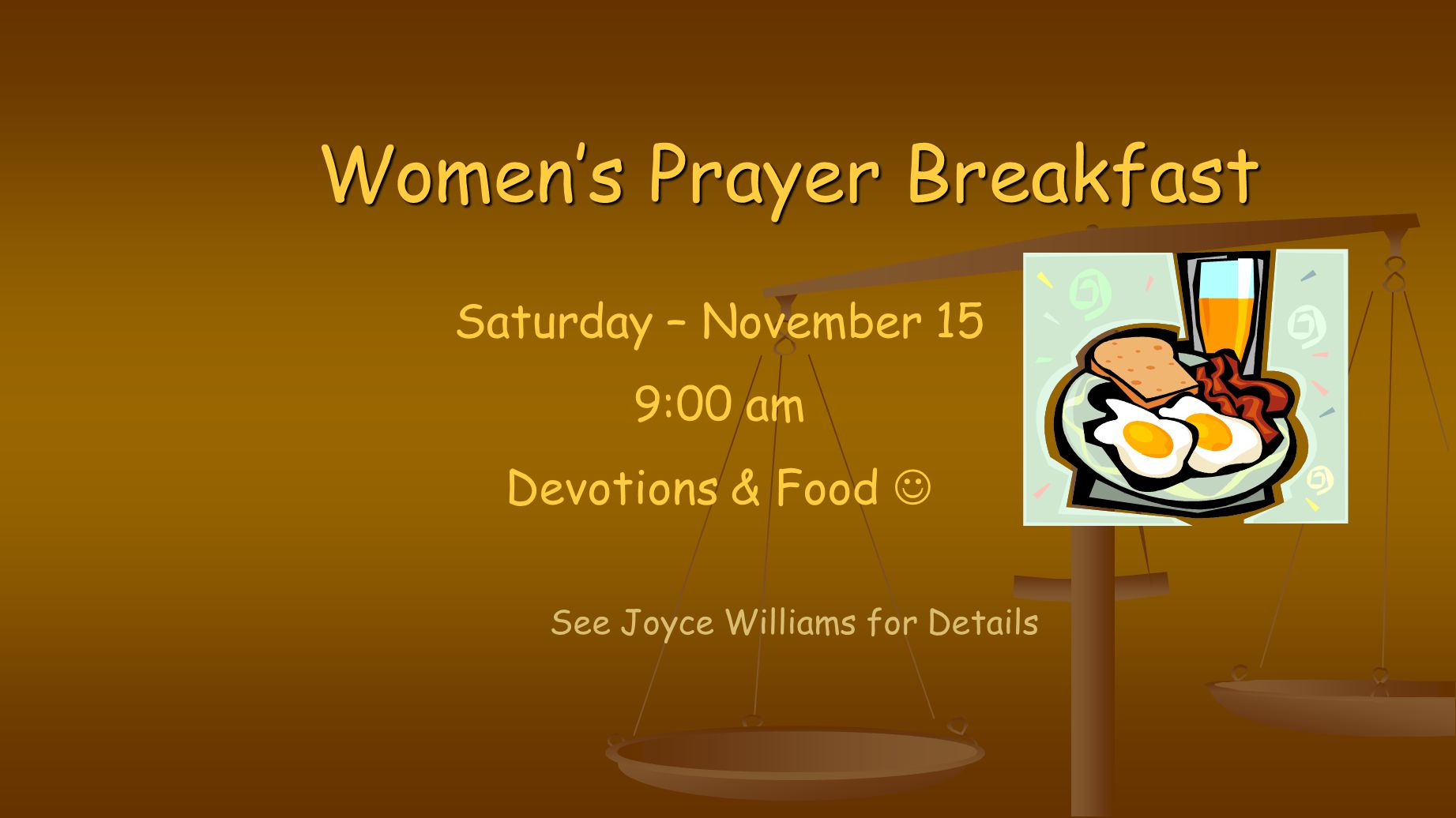 Women's Prayer Breakfast See Joyce Williams for Details Saturday – November 15 9:00 am Devotions & Food