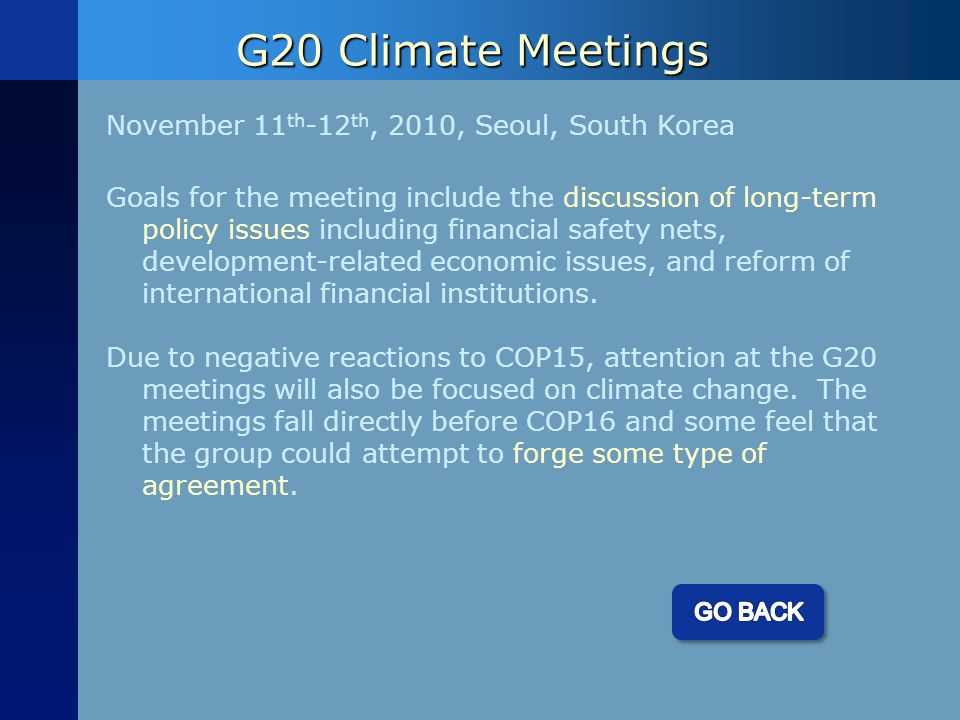 G20 Climate Meetings November 11 th -12 th, 2010, Seoul, South Korea Goals for the meeting include the discussion of long-term policy issues including financial safety nets, development-related economic issues, and reform of international financial institutions.