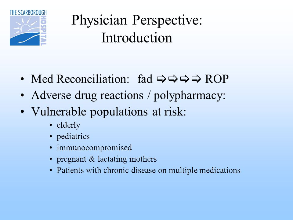 Physician Perspective: Introduction Med Reconciliation: fad  ROP Adverse drug reactions / polypharmacy: Vulnerable populations at risk: elderly pediatrics immunocompromised pregnant & lactating mothers Patients with chronic disease on multiple medications