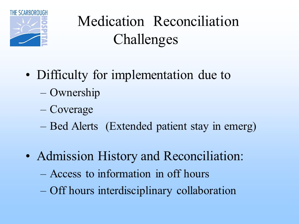 Medication Reconciliation Challenges Difficulty for implementation due to –Ownership –Coverage –Bed Alerts (Extended patient stay in emerg) Admission History and Reconciliation: –Access to information in off hours –Off hours interdisciplinary collaboration