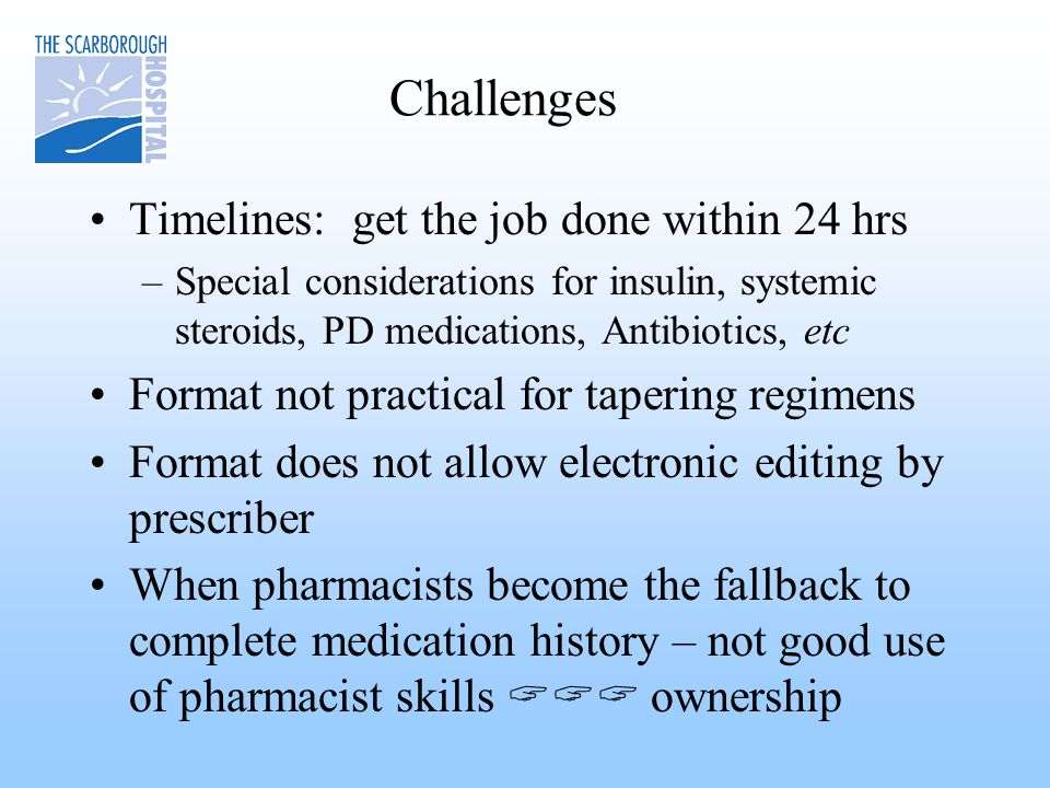 Challenges Timelines: get the job done within 24 hrs –Special considerations for insulin, systemic steroids, PD medications, Antibiotics, etc Format not practical for tapering regimens Format does not allow electronic editing by prescriber When pharmacists become the fallback to complete medication history – not good use of pharmacist skills  ownership
