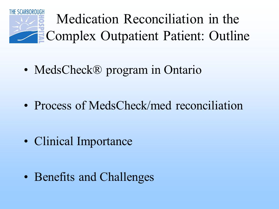 Medication Reconciliation in the Complex Outpatient Patient: Outline MedsCheck® program in Ontario Process of MedsCheck/med reconciliation Clinical Importance Benefits and Challenges