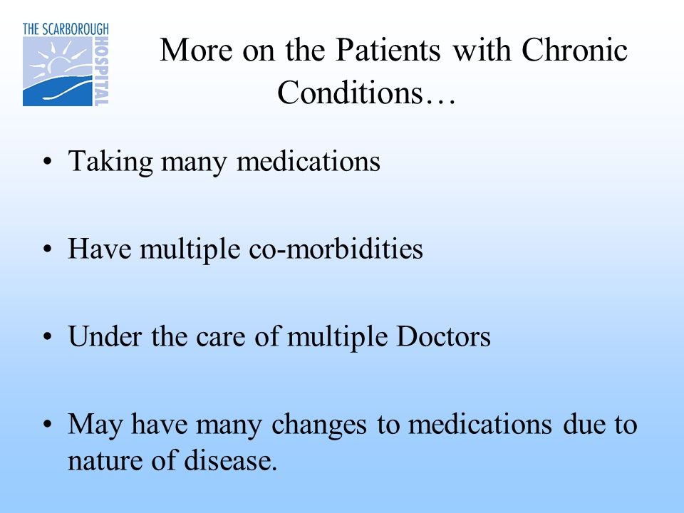 More on the Patients with Chronic Conditions… Taking many medications Have multiple co-morbidities Under the care of multiple Doctors May have many changes to medications due to nature of disease.