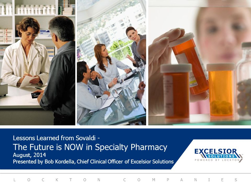 LOCKTON COMPANIES Lessons Learned from Sovaldi - The Future is NOW in Specialty Pharmacy August, 2014 Presented by Bob Kordella, Chief Clinical Office