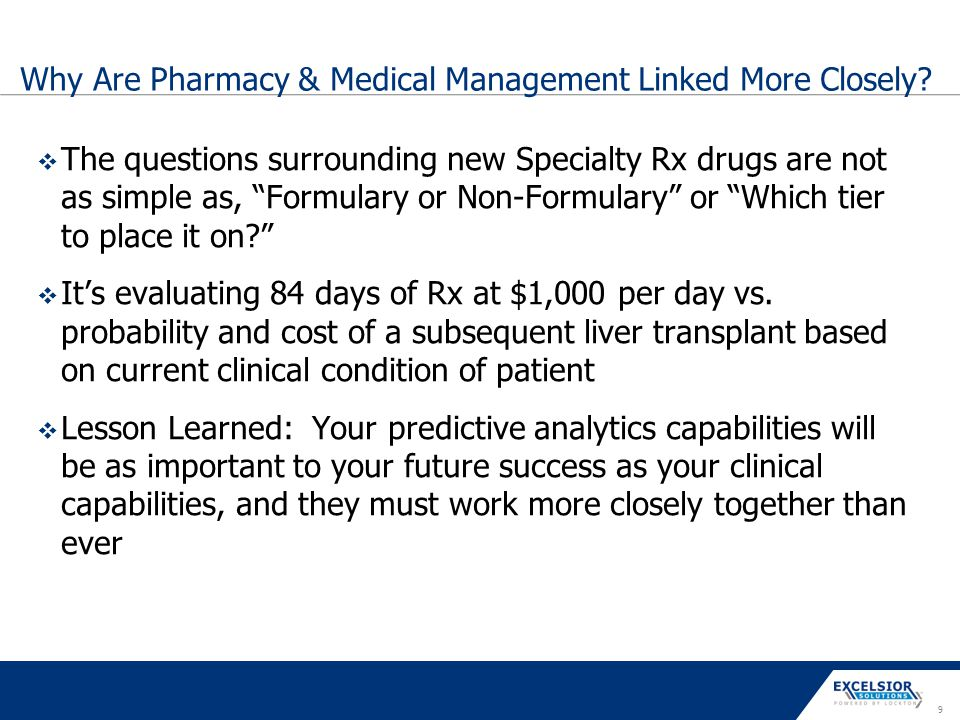 "9 Why Are Pharmacy & Medical Management Linked More Closely?  The questions surrounding new Specialty Rx drugs are not as simple as, ""Formulary or No"
