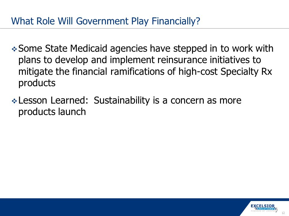 12 What Role Will Government Play Financially?  Some State Medicaid agencies have stepped in to work with plans to develop and implement reinsurance