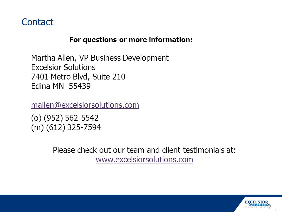 21 Contact Martha Allen, VP Business Development Excelsior Solutions 7401 Metro Blvd, Suite 210 Edina MN 55439 mallen@excelsiorsolutions.com (o) (952)